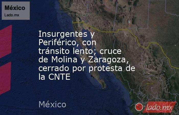 Insurgentes y Periférico, con tránsito lento; cruce de Molina y Zaragoza, cerrado por protesta de la CNTE. Noticias en tiempo real