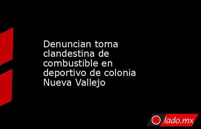 Denuncian toma clandestina de combustible en deportivo de colonia Nueva Vallejo. Noticias en tiempo real
