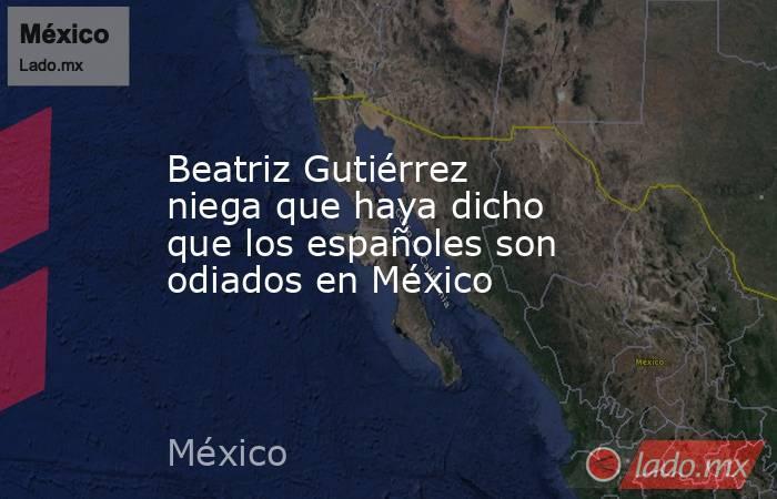 Beatriz Gutiérrez niega que haya dicho que los españoles son odiados en México. Noticias en tiempo real