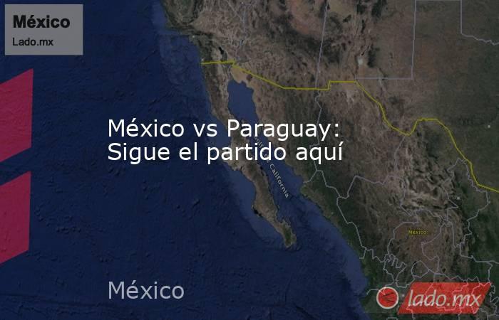 México vs Paraguay: Sigue el partido aquí. Noticias en tiempo real