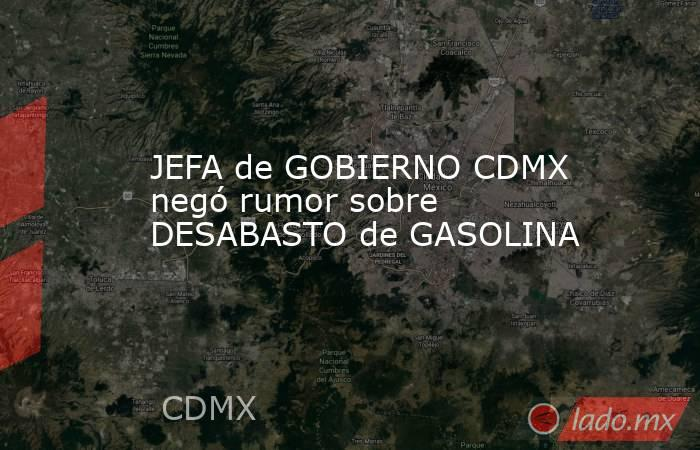 JEFA de GOBIERNO CDMX negó rumor sobre DESABASTO de GASOLINA. Noticias en tiempo real