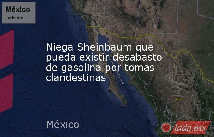 Niega Sheinbaum que pueda existir desabasto de gasolina por tomas clandestinas. Noticias en tiempo real