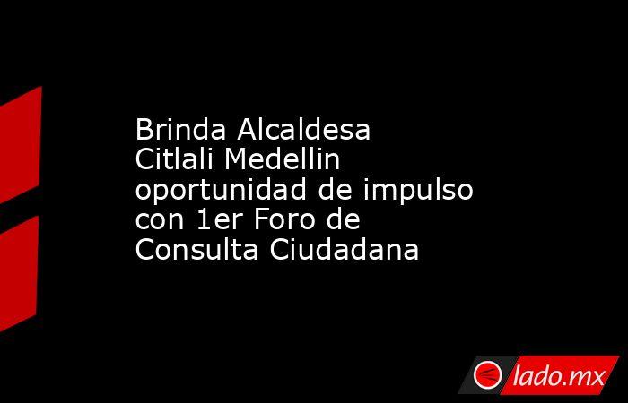 Brinda Alcaldesa Citlali Medellin oportunidad de impulso con 1er Foro de Consulta Ciudadana. Noticias en tiempo real