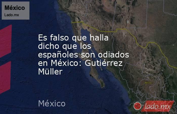 Es falso que halla dicho que los españoles son odiados en México: Gutiérrez Müller. Noticias en tiempo real