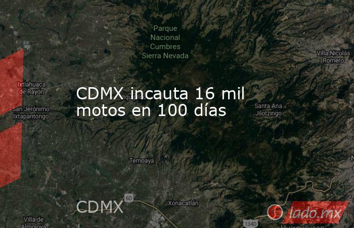 CDMX incauta 16 mil motos en 100 días. Noticias en tiempo real