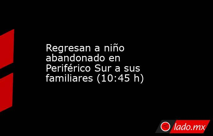 Regresan a niño abandonado en Periférico Sur a sus familiares (10:45 h). Noticias en tiempo real