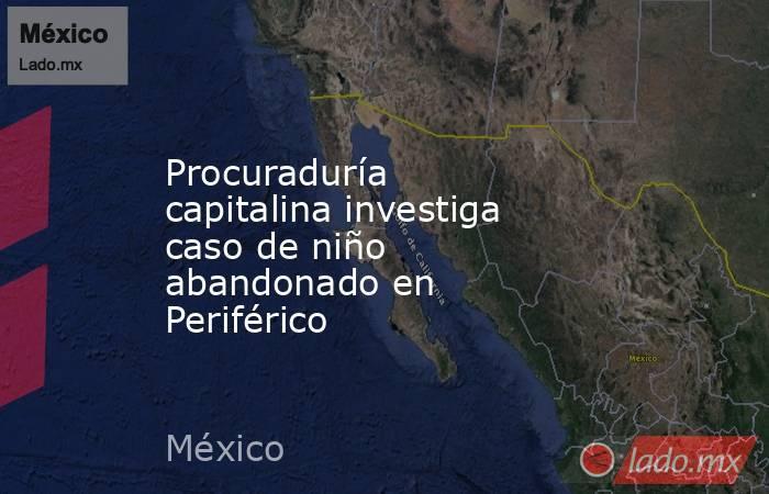 Procuraduría capitalina investiga caso de niño abandonado en Periférico. Noticias en tiempo real