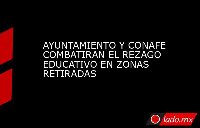 AYUNTAMIENTO Y CONAFE COMBATIRAN EL REZAGO EDUCATIVO EN ZONAS RETIRADAS. Noticias en tiempo real