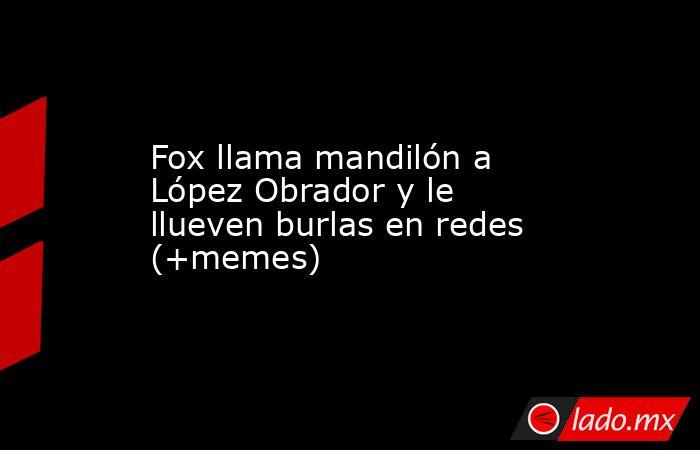 Fox llama mandilón a López Obrador y le llueven burlas en redes (+memes). Noticias en tiempo real