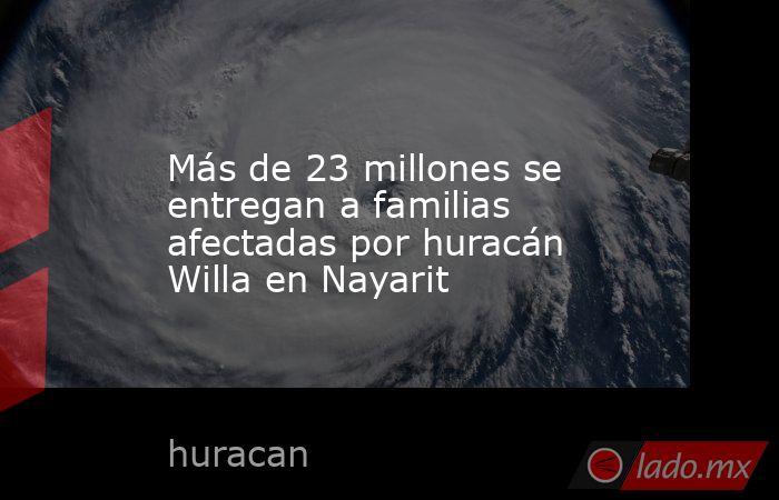 Más de 23 millones se entregan a familias afectadas por huracán Willa en Nayarit. Noticias en tiempo real
