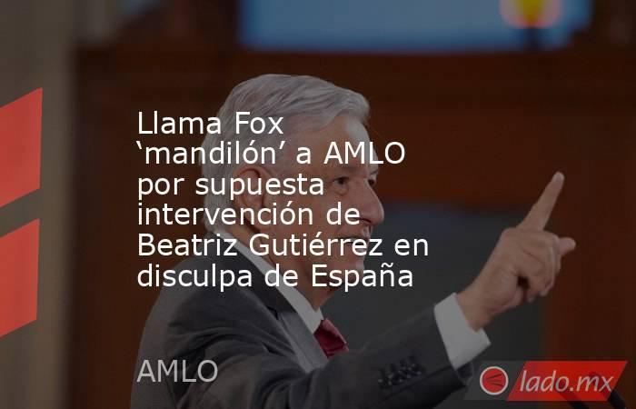 Llama Fox 'mandilón' a AMLO por supuesta intervención de Beatriz Gutiérrez en disculpa de España. Noticias en tiempo real
