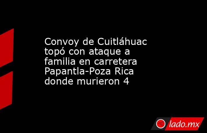 Convoy de Cuitláhuac topó con ataque a familia en carretera Papantla-Poza Rica donde murieron 4. Noticias en tiempo real