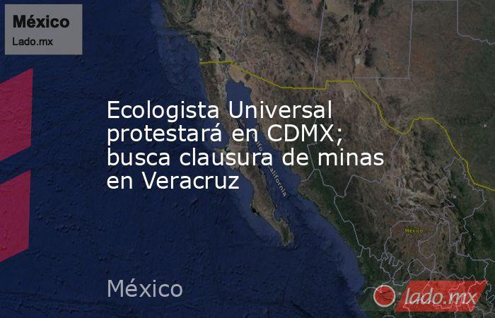 Ecologista Universal protestará en CDMX; busca clausura de minas en Veracruz. Noticias en tiempo real