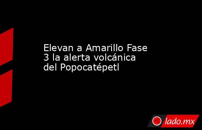Elevan a Amarillo Fase 3 la alerta volcánica del Popocatépetl. Noticias en tiempo real