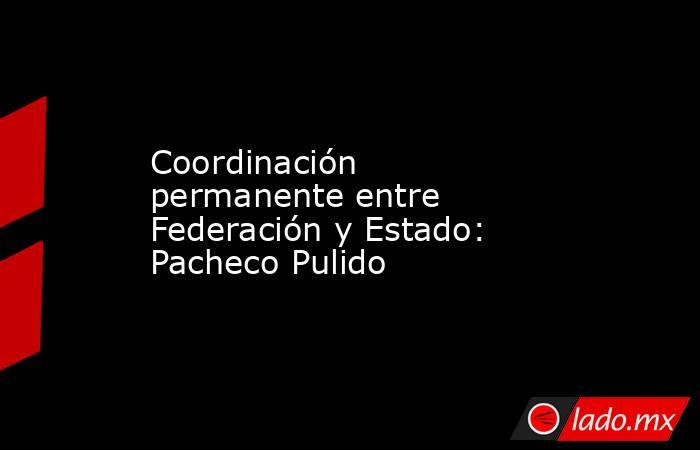 Coordinación permanente entre Federación y Estado: Pacheco Pulido. Noticias en tiempo real