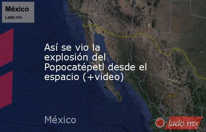 Así se vio la explosión del Popocatépetl desde el espacio (+video). Noticias en tiempo real