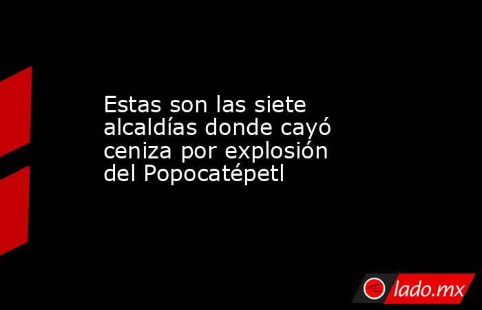 Estas son las siete alcaldías donde cayó ceniza por explosión del Popocatépetl. Noticias en tiempo real