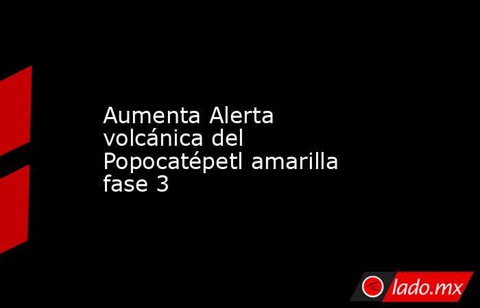 Aumenta Alerta volcánica del Popocatépetl amarilla fase 3. Noticias en tiempo real