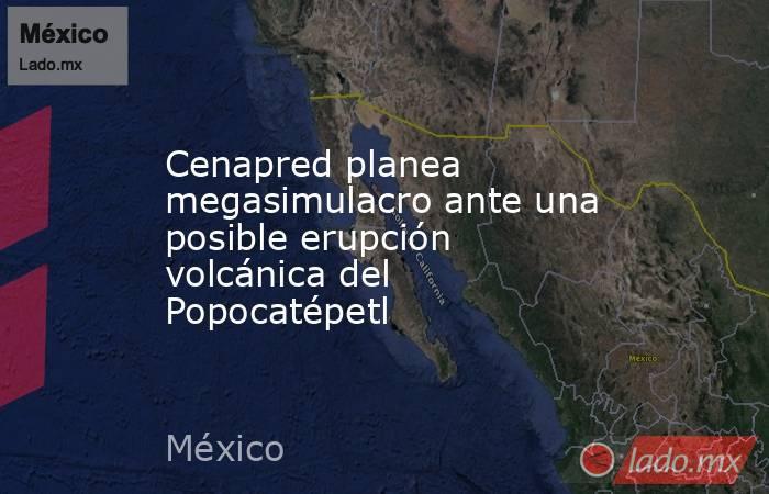 Cenapred planea megasimulacro ante una posible erupción volcánica del Popocatépetl. Noticias en tiempo real