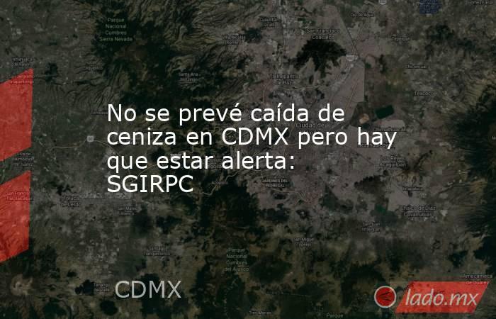No se prevé caída de ceniza en CDMX pero hay que estar alerta: SGIRPC. Noticias en tiempo real