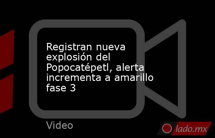 Registran nueva explosión del Popocatépetl, alerta incrementa a amarillo fase 3. Noticias en tiempo real