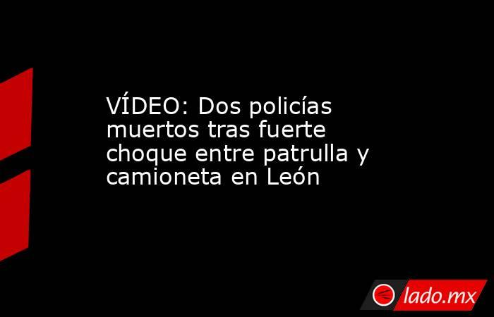 VÍDEO: Dos policías muertos tras fuerte choque entre patrulla y camioneta en León. Noticias en tiempo real