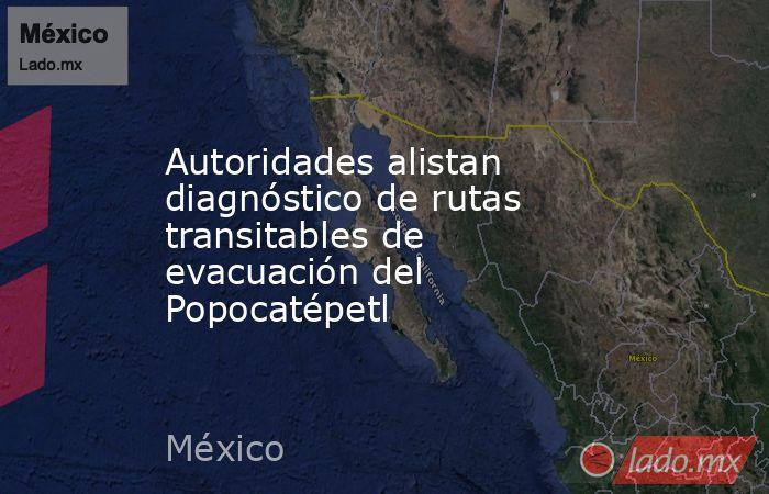 Autoridades alistan diagnóstico de rutas transitables de evacuación del Popocatépetl. Noticias en tiempo real