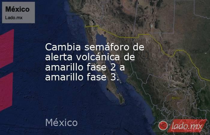 Cambia semáforo de alerta volcánica de amarillo fase 2 a amarillo fase 3.. Noticias en tiempo real