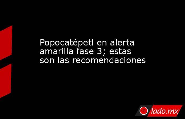 Popocatépetl en alerta amarilla fase 3; estas son las recomendaciones. Noticias en tiempo real
