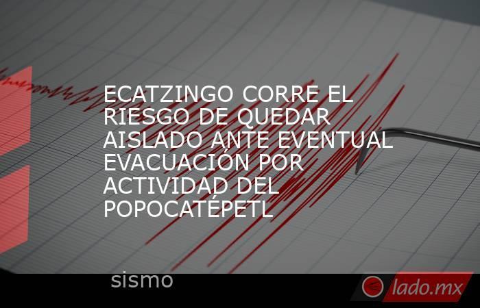 ECATZINGO CORRE EL RIESGO DE QUEDAR AISLADO ANTE EVENTUAL EVACUACIÓN POR ACTIVIDAD DEL POPOCATÉPETL. Noticias en tiempo real