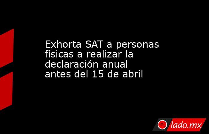 Exhorta SAT a personas físicas a realizar la declaración anual antes del 15 de abril. Noticias en tiempo real