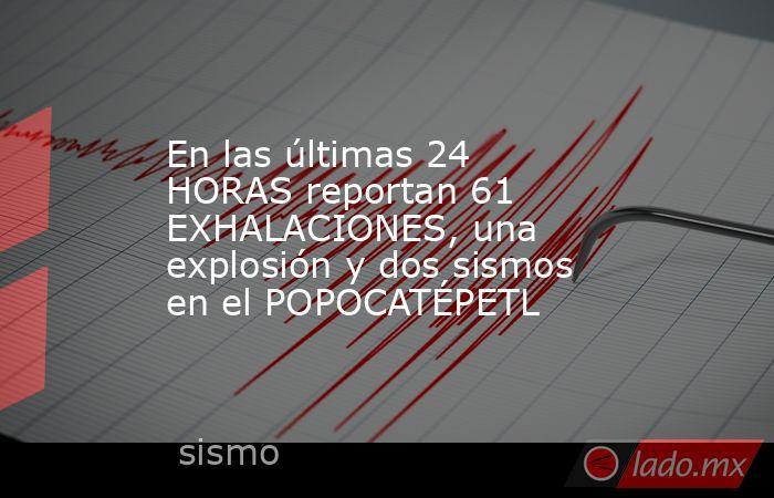 En las últimas 24 HORAS reportan 61 EXHALACIONES, una explosión y dos sismos en el POPOCATÉPETL. Noticias en tiempo real