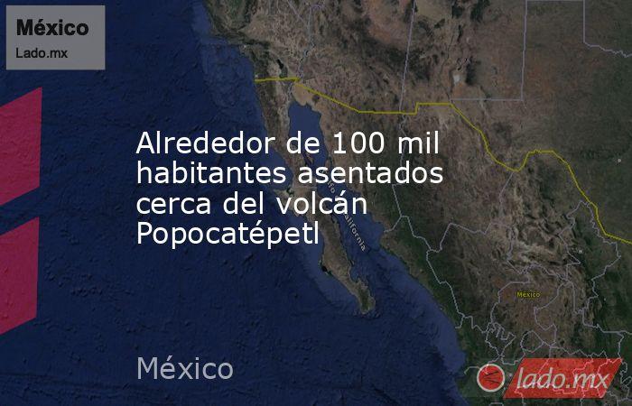 Alrededor de 100 mil habitantes asentados cerca del volcán Popocatépetl. Noticias en tiempo real