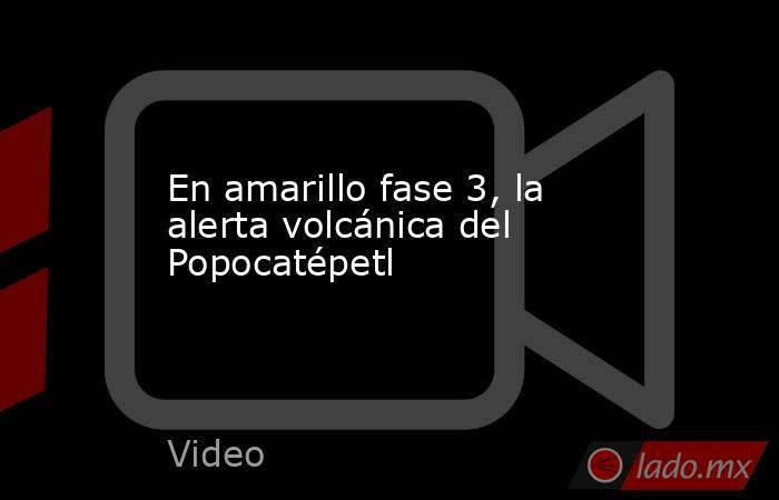 En amarillo fase 3, la alerta volcánica del Popocatépetl. Noticias en tiempo real
