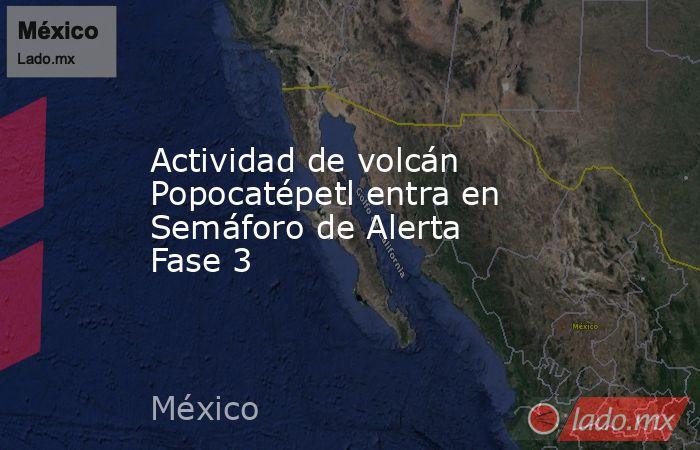 Actividad de volcán Popocatépetl entra en Semáforo de Alerta Fase 3. Noticias en tiempo real
