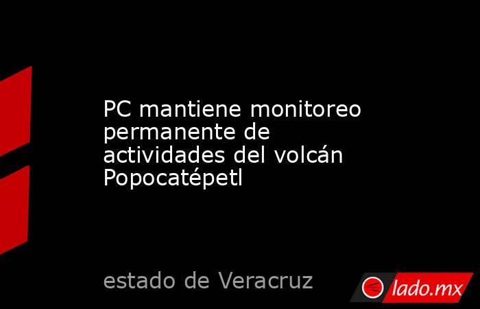 PC mantiene monitoreo permanente de actividades del volcán Popocatépetl. Noticias en tiempo real
