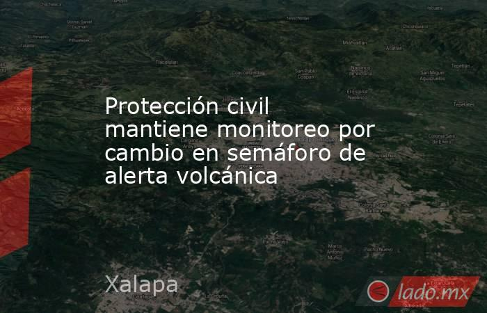 Protección civil mantiene monitoreo por cambio en semáforo de alerta volcánica. Noticias en tiempo real