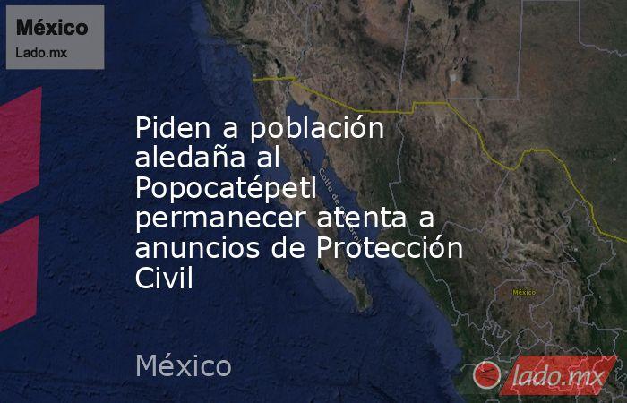 Piden a población aledaña al Popocatépetl permanecer atenta a anuncios de Protección Civil. Noticias en tiempo real