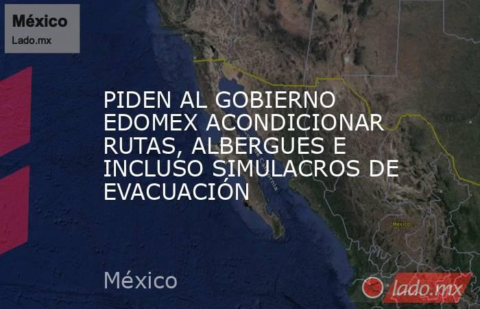 PIDEN AL GOBIERNO EDOMEX ACONDICIONAR RUTAS, ALBERGUES E INCLUSO SIMULACROS DE EVACUACIÓN. Noticias en tiempo real