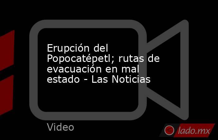Erupción del Popocatépetl; rutas de evacuación en mal estado - Las Noticias. Noticias en tiempo real