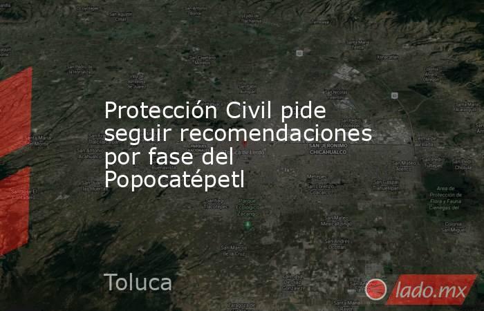 Protección Civil pide seguir recomendaciones por fase del Popocatépetl. Noticias en tiempo real