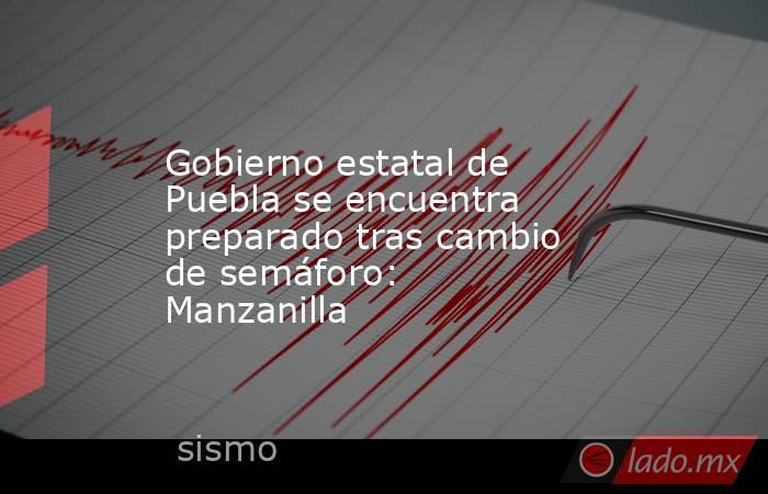 Gobierno estatal de Puebla se encuentra preparado tras cambio de semáforo: Manzanilla. Noticias en tiempo real
