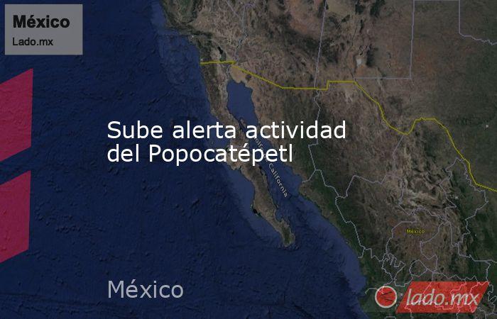Sube alerta actividad del Popocatépetl. Noticias en tiempo real