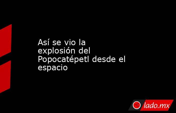 Así se vio la explosión del Popocatépetl desde el espacio. Noticias en tiempo real