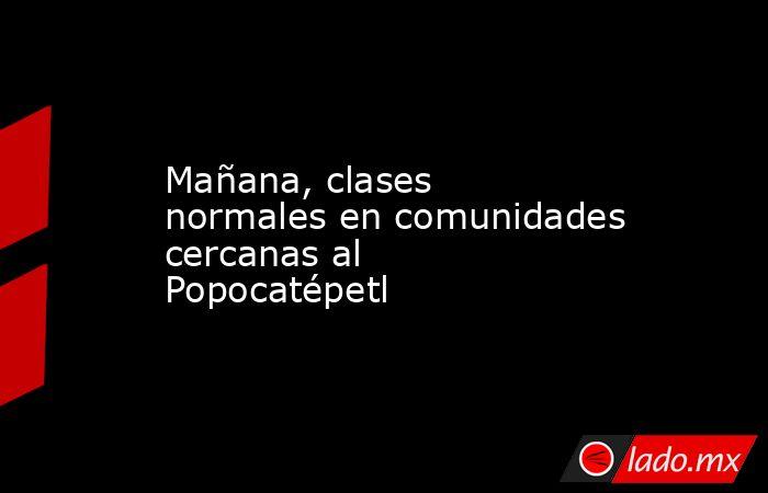 Mañana, clases normales en comunidades cercanas al Popocatépetl. Noticias en tiempo real