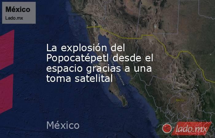 La explosión del Popocatépetl desde el espacio gracias a una toma satelital. Noticias en tiempo real