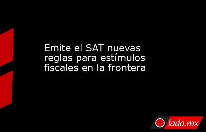 Emite el SAT nuevas reglas para estímulos fiscales en la frontera. Noticias en tiempo real