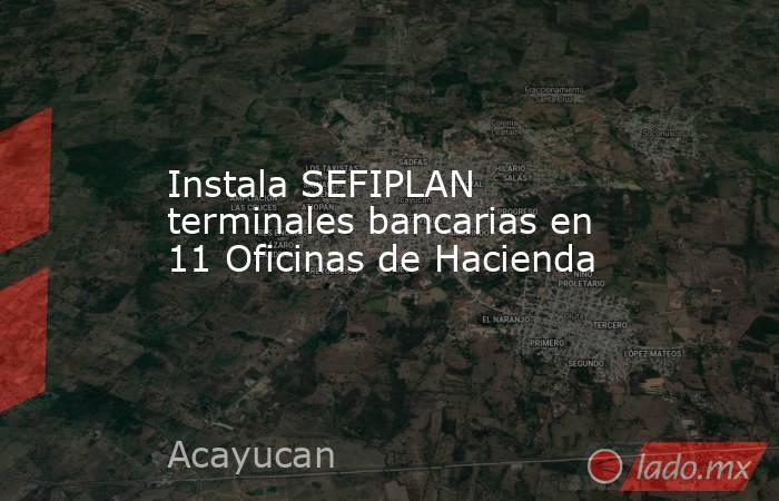 Instala SEFIPLAN terminales bancarias en 11 Oficinas de Hacienda. Noticias en tiempo real