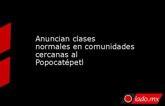 Anuncian clases normales en comunidades cercanas al Popocatépetl. Noticias en tiempo real