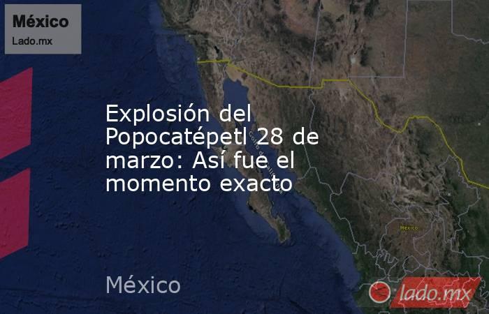 Explosión del Popocatépetl 28 de marzo: Así fue el momento exacto. Noticias en tiempo real